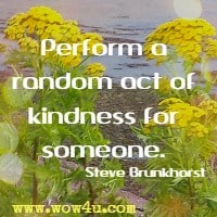 Perform a random act of kindness for someone. Steve Brunkhorst