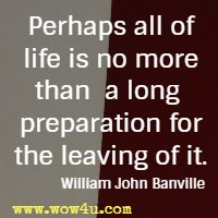 Perhaps all of life is no more than a long preparation for the leaving of it. William John Banville