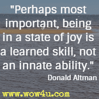 Perhaps most important, being in a state of joy is a learned skill, not an innate ability. Donald Altman