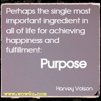 Perhaps the single most important ingredient in all of life for achieving happiness and fulfillment: Purpose  Harvey Volson