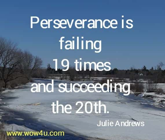 Perseverance is failing 19 times and succeeding the 20th. Julie Andrews