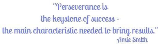 Perseverance is the keystone of success - the main characteristic needed to bring results. Amie Smith