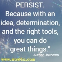 PERSIST. Because with an idea, determination, and the right tools, you can do great things. Author Unknown
