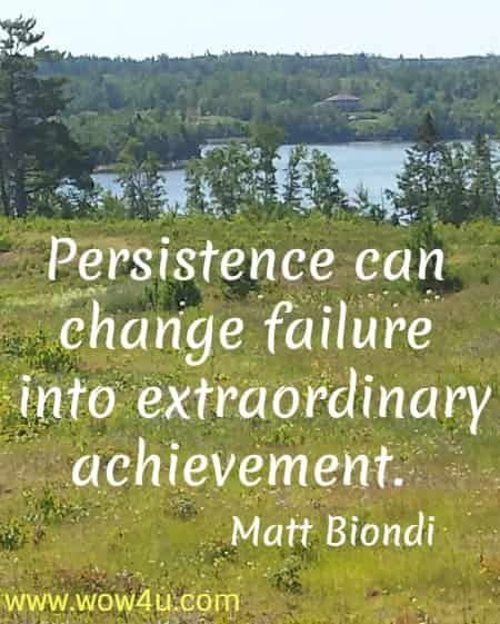 Persistence can change failure into extraordinary achievement.    Matt Biondi