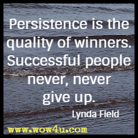 Persistence is the quality of winners. Successful people never, never give up. Lynda Field