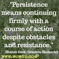 Persistence means continuing firmly with a course of action despite obstacles and resistance. Sharon Cook and Graciela Sholander