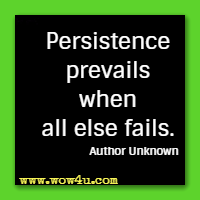 Persistence prevails when all else fails. Author Unknown
