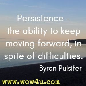 Persistence - the ability to keep moving forward, in spite of difficulties. Byron Pulsifer