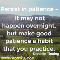 Persist in patience – it may not happen overnight, but make good patience a habit that you practice. Danielle Tinning