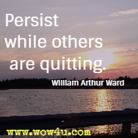 Persist while others are quitting. William Arthur Ward
