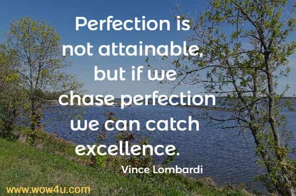 Perfection is not attainable, but if we chase perfection we can catch excellence. Vince Lombardi