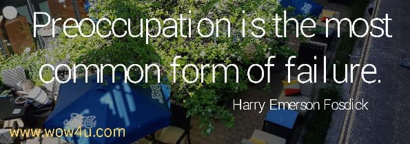 Preoccupation is the most common form of failure.  Harry Emerson Fosdick