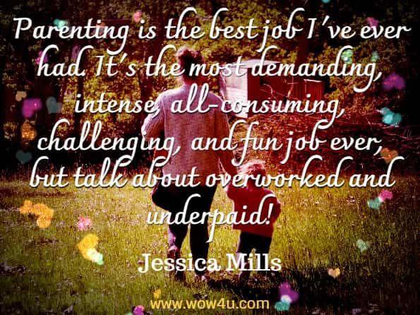 parenting is the best job I've ever had. It's the most demanding, intense, all-consuming, challenging, and fun job ever, but talk about overworked and underpaid! Jessica Mills, My Mother Wears Combat Boots.
