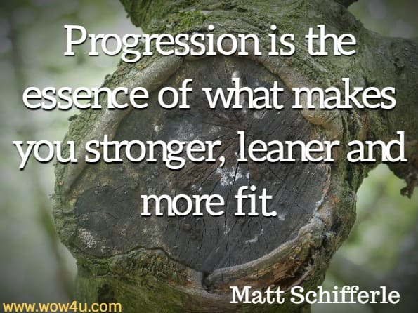 Progression is the essence of what makes you stronger, leaner and more fit. Matt Schifferle, Smart Body Weight Training