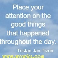 Place your attention on the good things that happened throughout the day. Tristan Jan Tizon