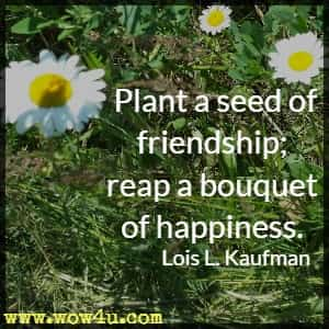 Plant a seed of friendship; reap a bouquet of happiness. Lois L. Kaufman