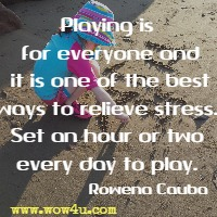Playing is for everyone and it is one of the best ways to relieve stress. Set an hour or two every day to play. Rowena Cauba