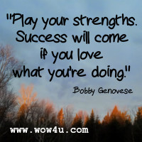 Play your strengths. Success will come if you love what you're doing. Bobby Genovese