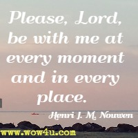 Please, Lord, be with me at every moment and in every place.  Henri J. M. Nouwen
