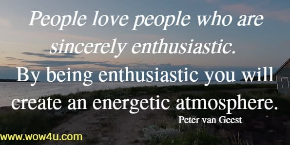 People love people who are sincerely enthusiastic. By being enthusiastic you will create an energetic atmosphere.   Peter van Geest
