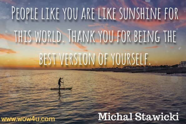 People like you are like sunshine for this world. Thank you for being the best version of yourself. Michal Stawicki, Power up Your Self-Talk.
