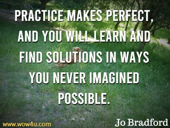Practice makes perfect, and you will learn and find solutions in ways you never imagined possible. Jo Bradford, Smart Phone Smart Photography