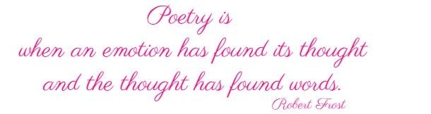 Poetry is when an emotion has found its thought and the thought has found words.  Robert Frost