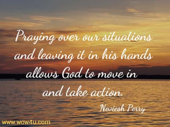 Praying over our situations and leaving it in his hands allows God to move in and take action.   Neviesh Perry