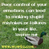 Poor control of your emotions can lead to making stupid mistakes or failures in your life. Stephen Hall