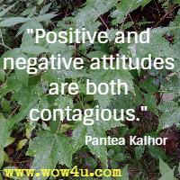 Positive and negative attitudes are both contagious. Pantea Kalhor