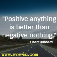 Positive anything is better than negative nothing. Elbert Hubbard