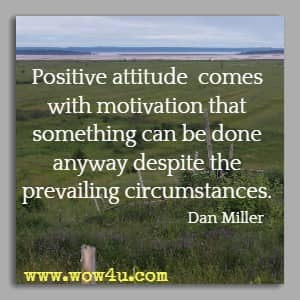Positive attitude comes with motivation that something can be done anyway despite the prevailing circumstances. Dan Miller
