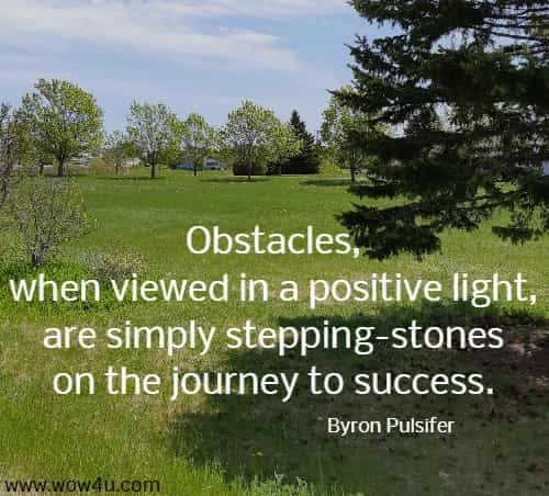Obstacles, when viewed in a positive light, are simply stepping-stones on  the journey to success. Byron Pulsifer