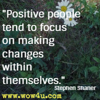 Positive people tend to focus on making changes within themselves. Stephen Shaner