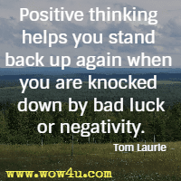Positive thinking helps you stand back up again when you are knocked down by bad luck or negativity. Tom Laurie