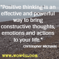 Positive thinking is an effective and powerful way to bring constructive thoughts, emotions and actions to your life. Christopher Michaels