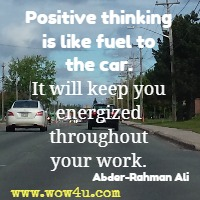 Positive thinking is like fuel to the car. It will keep you energized throughout your work. Abder-Rahman Ali