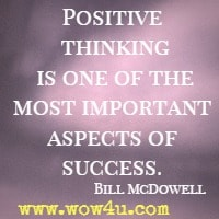 Positive thinking is one of the most important aspects of success. Bill McDowell