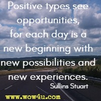 Positive types see opportunities, for each day is a new beginning with new possibilities and new experiences. Sullins Stuart