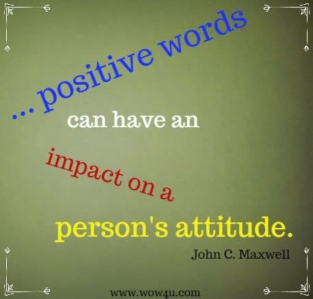 ... positive words can have an impact on a person's attitude. John C. Maxwell