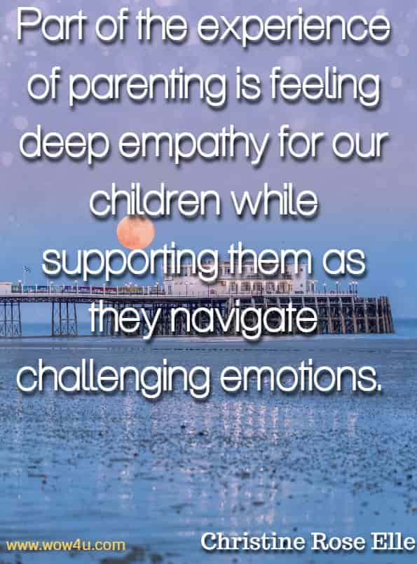Part of the experience of parenting is feeling deep empathy for our children while supporting them as they navigate challenging emotions. Christine Rose Elle, The Happy Empath.