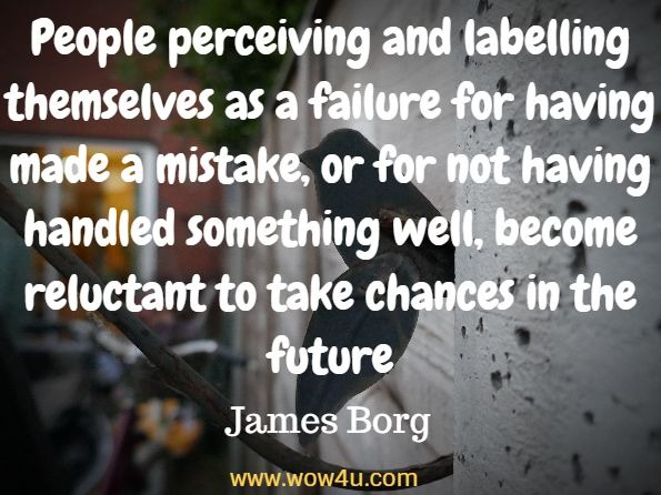 People perceiving and labelling themselves as a failure for having made a mistake, or for not having handled something well, become reluctant to take chances in the future. James Borg, Mind Power