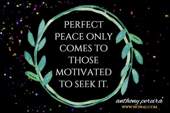 Perfect Peace only comes to those motivated to seek it. anthony pereira, Abundant Peace