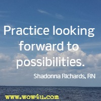 Practice looking forward to possibilities. Shadonna Richards, RN