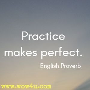 Practice makes perfect. English Proverb