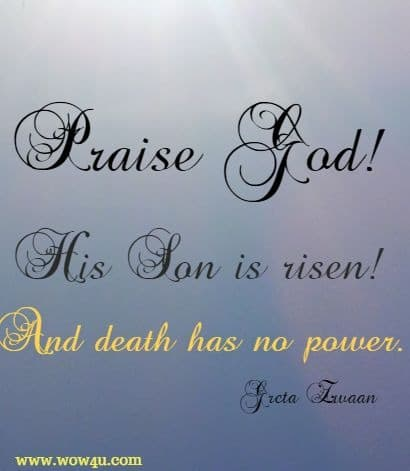 Praise God! His Son is risen! And death has no power. . . Greta Zwaan