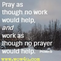 Pray as though no work would help, and work as though no prayer would help. Proverb
