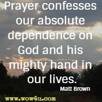 Prayer confesses our absolute dependence on God and his mighty hand in our lives. Matt Brown