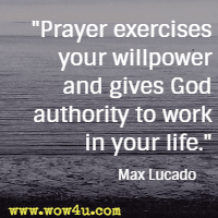 Prayer exercises your willpower and gives God authority to work in your life. Max Lucado