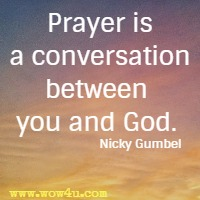 Prayer is a conversation between you and God. Nicky Gumbel